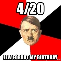 Advice Hitler - 4/20 Jew forgot my birthday