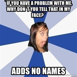 Annoying Facebook Girl - `if you have a problem with me, why don`t you tell that in my face?` adds no names