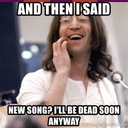 Haha o/ - And then i said New song? i'll be dead soon anyway