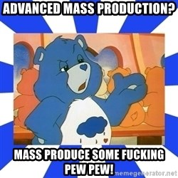 Care Bear - Advanced Mass production? Mass produce some fucking pew pew!