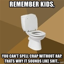 talking toilet - remember kids, you can't spell crap without rap. thats why it sounds like shit...