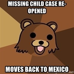 Pedobear - missing child case re-opened moves back to mexico