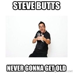 SteveSays - steve butts never gonna get old