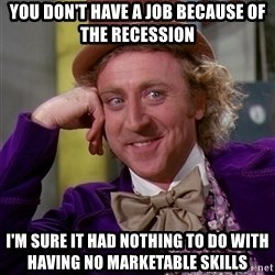 Willy Wonka - you don't have a job because of the recession i'm sure it had nothing to do with having no marketable skills