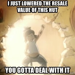 Deal With It Korra - i just lowered the resale value of this hut you gotta deal with it