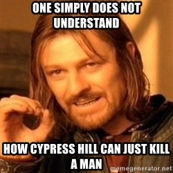 One Does Not Simply - One simply does not understand how cypress hill can just kill a man