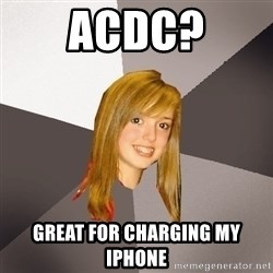 Musically Oblivious 8th Grader - acdc? great for charging my iphone