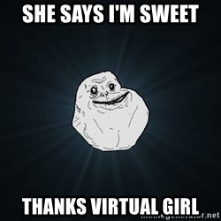 Forever Alone - She says I'm sweet thanks virtual girl