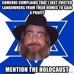 Advice Jew - someone complains that i just evicted landowners from their homes to gain a profit mention the holocaust