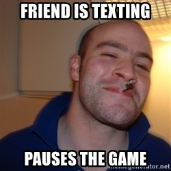 Good Guy Greg - Friend is texting pauses the game