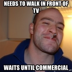 Good Guy Greg - needs to walk in front of tv waits until commercial