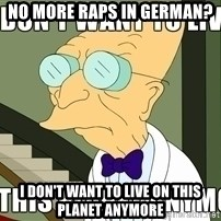 I Dont Want To Live On This Planet Anymore - No more raps in german? I don't want to live on this planet anymore