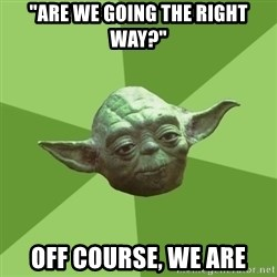 "Advice Yoda Gives - ""are we going the right way?"" Off course, we are"