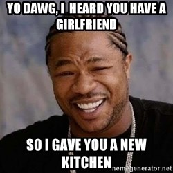 Yo Dawg - yo dawg, i  heard you have a girlfriend  so i gave you a new kitchen