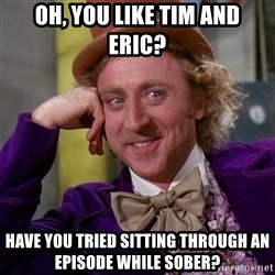 Willy Wonka - oh, you like tim and eric? have you tried sitting through an episode while sober?
