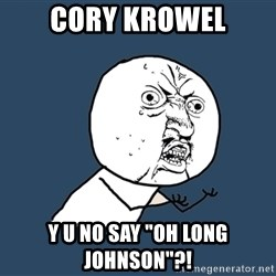 "Y U No - cory krowel y u no say ""oh long johnson""?!"