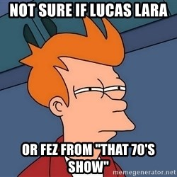 "Futurama Fry - not sure if lucas lara or fez from ""that 70's show"""