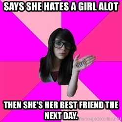 Idiot Nerdgirl - Says she hates a girl alot then she's her best friend the next day.
