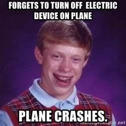 Bad Luck Brian - Forgets to turn off  Electric device on plane Plane crashes.