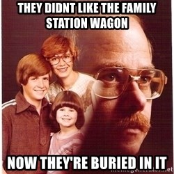 Vengeance Dad - they didnt like the family station wagon now they're buried in it