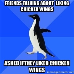 Socially Awkward Penguin - friends talking about  liking chicken wings asked ifthey liked chicken wings