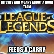 League of legends - Bitches and moans about a noob team feeds a carry