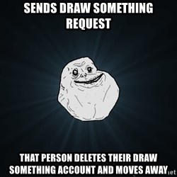 Forever Alone - Sends draw something request that person deletes their draw something account and moves away