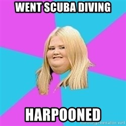 Fat Girl - went scuba diving harpooned