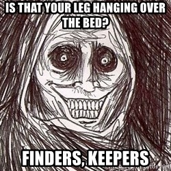 Horrifying Houseguest - is that your leg hanging over the bed? finders, keepers
