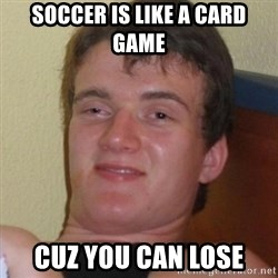 Really highguy - SOCCER IS LIKE A CARD GAME cuz you can lose