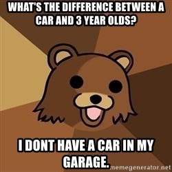 Pedobear - WHAT'S the difference between a car and 3 year olds? i dont have a car in my garage.