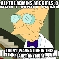 I Dont Want To Live On This Planet Anymore - all the admins are girls :O i don't wanna live in this planet anymore
