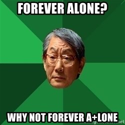 High Expectations Asian Father - forever alone? why not forever a+lone