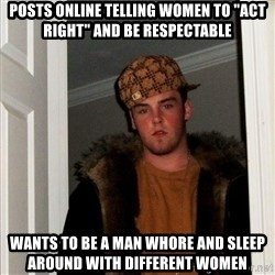 "Scumbag Steve - posts online telling women to ""act right"" and be respectable wants to be a man whore and sleep around with different women"