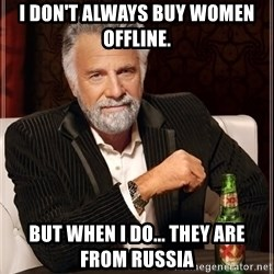 The Most Interesting Man In The World - I don't always buy women offline. But when i do... they are from Russia
