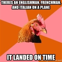Anti Joke Chicken - Theres an englishman, frenchman, and italian on a plane it landed on time
