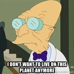 dr farnsworth -  I don't want to live on this planet anymore