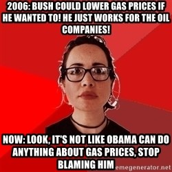 Liberal Douche Garofalo - 2006: Bush could lower gas prices if he wanted to! he just works for the oil companies! Now: Look, it's not like Obama can do anything about gas prices, stop blaming him