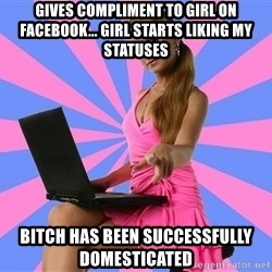 Typical Photoshoper - GIVES COMPLIMENT TO GIRL ON FACEBOOK... GIRL STARTS LIKING MY STATUSES BITCH HAS BEEN SUCCESSFULLY DOMESTICATED