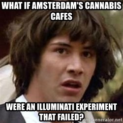 Conspiracy Keanu - What if amsterdam's cannabis cafes  were an illuminati experiment that failed?