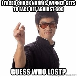 Bruce Lee - I faced Chuck Norris, Winner gets to face off against God Guess who lost?