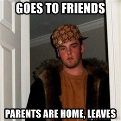 Scumbag Steve - goes to friends parents are home, leaves