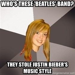 Musically Oblivious 8th Grader - Who's these 'beatles' band? they stole justin bieber's music style
