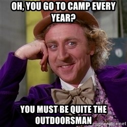 Willy Wonka - oh, you go to camp every year? you must be quite the outdoorsman