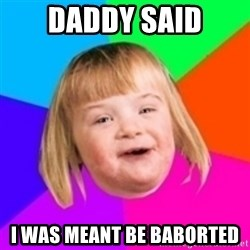 I can count to potato - daddy said i was meant be baborted