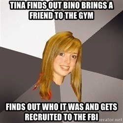 Musically Oblivious 8th Grader - Tina finds out bino brings a friend to the gym Finds out who it was and gets RECRUITED to the FBI