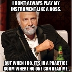 Dos Equis Man - I don't always play my instrument like a boss. but when I do, it's in a practice room where no one can hear me.