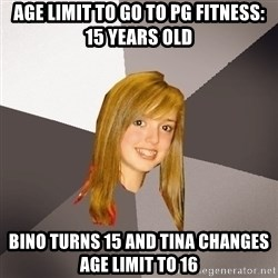 Musically Oblivious 8th Grader - Age limit to go to PG fitness: 15 years old Bino turns 15 and Tina changes age limit to 16