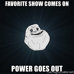Forever Alone - favorite show comes on power goes out