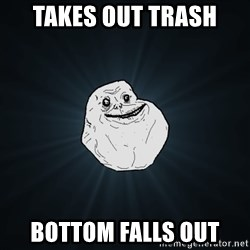 Forever Alone - takes out trash bottom falls out
